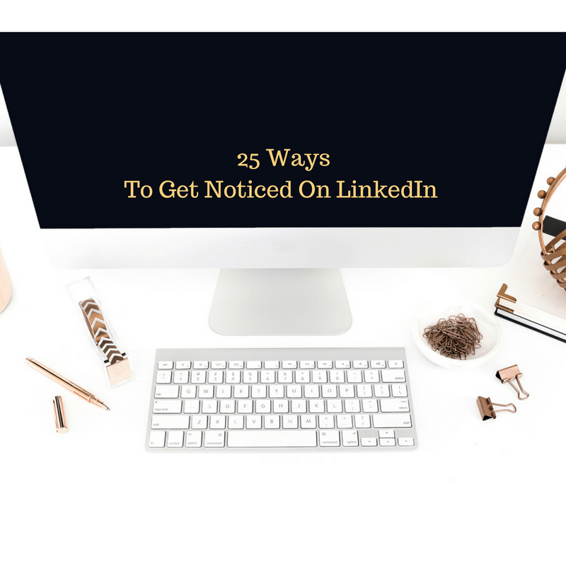 25 Ways To Get Noticed On LinkedIn